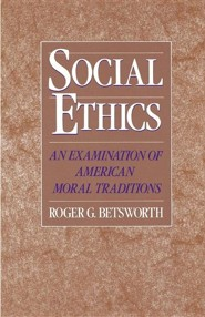 Social Ethics: An Examination of American Moral Traditions  -     By: Roger G. Betsworth