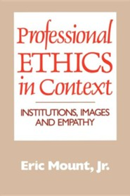 Professional Ethics in Context: Institutions, Images and Empathy  -     By: Eric Mount Jr.