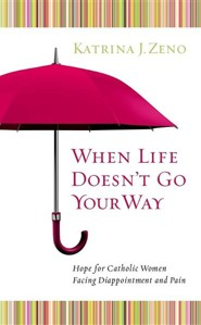 When Life Doesn't Go Your Way: Hope for Catholic Women Facing Disappointment and Pain  -     By: Katrina J. Zeno
