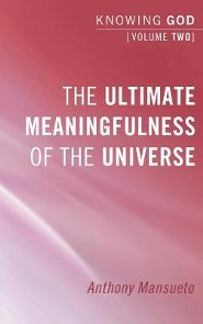 The Ultimate Meaningfulness of the Universe: Knowing God, Volume 2  -     By: Anthony Mansueto