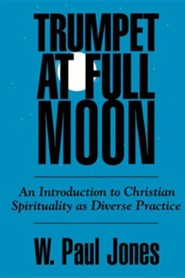 Trumpet at Full Moon: An Introduction to Christian Spirituality as Diverse Practice  -     By: W. Paul Jones