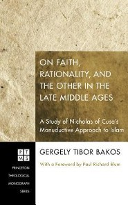 On Faith, Rationality, and the Other in the Late Middle Ages  -     By: Gergely Tibor Bakos, Paul Richard Blum