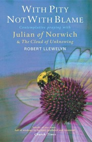 With Pity Not With Blame: Contemplative praying with Julian of Norwich and 'The Cloud of Unknowing'  -     By: Robert Llewelyn