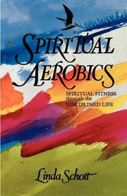Spiritual Aerobics: Spiritual Fitness Through the Disciplined Life  -     By: Linda Schott