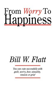 From Worry to Happiness  -     By: Bill W. Flatt