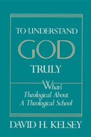 To Understand God Truly: What's Theological about a Theological School?  -     By: David H. Kelsey