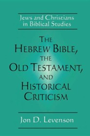 The Hebrew Bible, The Old Testament, and Historical Criticism   -     By: Jon D. Levenson
