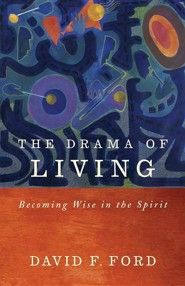 The Drama of Living: Being wise in the Spirit  -     By: David F. Ford