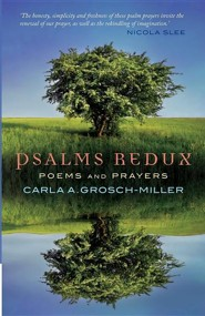 Psalms Redux: Poems and Prayers  -     By: Carla Grosch-Miller