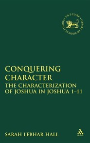 Conquering Character: The Characterization of Joshua in Joshua 1-12  -     By: Sarah Lebhar Hall