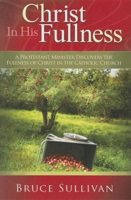 Christ in His Fullness: A Protestant Minister Discovers the Fullness of Christ in the Catholic Church