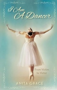 I Am A Dancer: From Victim to Victor  -     By: Anita Grace