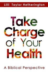 Take Charge of Your Health: A Biblical Perspective  -     By: Lilli Taylor Hetherington