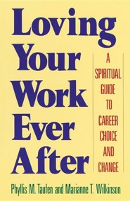 Loving Your Work Ever After: A Spiritual Guide to Career Choice and Change  -     By: Phyllis M. Taufen, Marianne T. Wilkinson