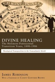 Divine Healing: The Holiness-Pentecostal Transition Years, 1890-1906  -     By: James Robinson