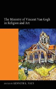 The Ministry of Vincent Van Gogh in Religion and Art  -     Edited By: Kenneth L. Vaux