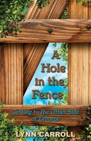 A Hole in the Fence: Getting to the Other Side of Divorce  -     By: Lynn Carroll