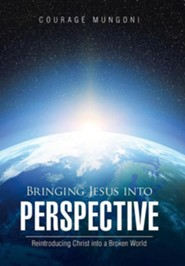 Bringing Jesus Into Perspective: Reintroducing Christ Into a Broken World  -     By: Courage Mungoni