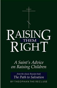 Raising Them Right: A Saint's Advice on Raising Children  -     By: Theophan, P.E. Gillquist