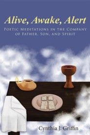 Alive, Awake, Alert: Poetic Meditations in the Company of Father, Son, and Spirit  -     By: Cynthia J. Griffin