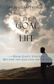 The Goal Is Life: Hear God's Voice Become the Man God Sees in You  -     By: Michael Mavromatis