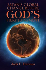 Satan's Global Change Before God's Fiery Judgment  -     By: Jack C. Hermes