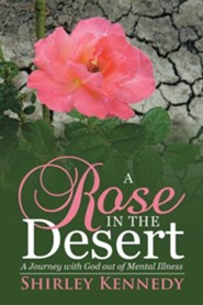 A Rose in the Desert: A Journey with God Out of Mental Illness  -     By: Shirley Kennedy