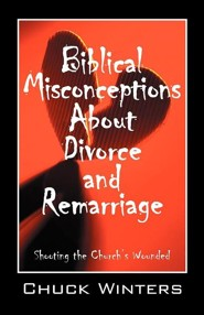 Biblical Misconceptions about Divorce and Remarriage: Shooting the Church's Wounded  -     By: Chuck Winters
