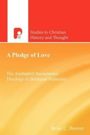 A Pledge of Love: The Anabaptist Sacramental Theology of Balthasar Hubmaier  -     By: Brian C. Brewer, H.W. Walker Pipkin