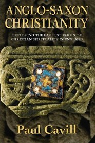 Anglo-Saxon Christianity: Exploring the Earliest Roots of Christian Spirituality in England  -     By: Paul Cavill