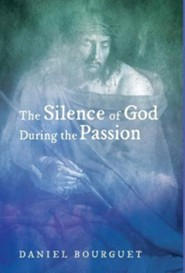 The Silence of God During the Passion  -     By: Daniel Bourguet, Roger W.T. Wilkinson, Bob Ekblad