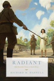 Radiant: Fifty Remarkable Women in Church History  -     By: Richard M. Hannula