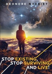 Stop Existing, Stop Surviving and Live!  -     By: Deondre Nabriet