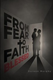 From Fear to Faith: Blessed, Part 3 of the Trilogy  -     By: Doreen Murphy