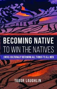 Becoming Native to Win the Natives: Cross-Culturally Becoming All Things to All Men  -     By: Tabor Laughlin