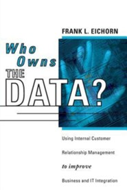 Who Owns the Data?: Using Internal Customer Relationship Management to Improve Business and IT Integration  -     By: Frank L. Eichorn