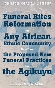 Funeral Rites Reformation for Any African Ethnic Community Based on the Proposed New Funeral Practices for the Agikuyu  -     By: Johnson Nganga Mbugua, Mary N. Getui