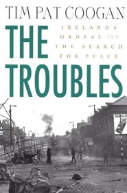 The Troubles: Ireland's Ordeal 1966-1996 and the Search for Peace  -     By: Tim Pat Coogan