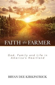 Faith of a Farmer: God, Family and Life in America's Heartland  -     By: Bryan Dee Kirkpatrick