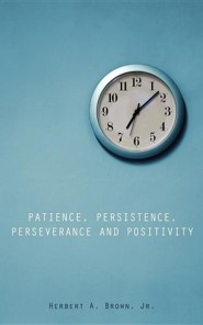 Patience, Persistence, Perseverance and Positivity  -     By: Herbert A. Brown Jr.