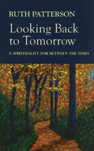 Looking Back to Tomorrow: A Spirituality for Between the Times  -     By: Ruth Patterson