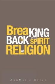 Breaking the Back of the Spirit of Religion  -     By: Annmarie Green