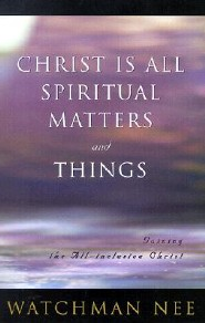 Christ is All Spiritual Matters and Things  -     By: Watchman Nee