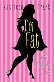 I'm Fat and Nobody Cares  -     By: Kathleen Frank