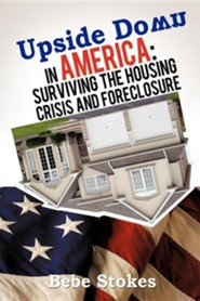 Upside Down in America: Surviving and Righting the Wrongs of the Housing Crisis  -     By: Bebe Stokes