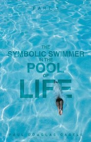 Part 1 the Symbolic Swimmer in the Pool of Life  -     By: Paul Douglas Castle