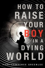 How to Raise Your Boy in a Dying World  -     By: Paul Lawrence Greenlee