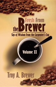 Fresh from the Brewer: Sips of Wisdom from the Carpenter's Cup Volume II  -     By: Troy Brewer