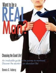 Want to Be a Real Man?  -     By: Dennis G. Aaberg