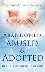 Abandoned, Abused, and Adopted  -     By: Dr. Nancy Tillman-Franklin